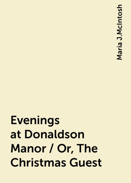 Evenings at Donaldson Manor / Or, The Christmas Guest, Maria J.McIntosh