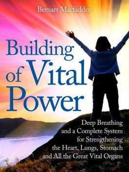 Building of vital power : deep breathing and a complete system for strengthening the heart, lungs, stomach and all the great vital organs, Bernarr Macfadden