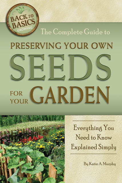 The Complete Guide to Preserving Your Own Seeds for Your Garden, Katharine Murphy