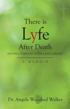 There is Lyfe After Death: Moving Forward After a Miscarriage, Angela Walker