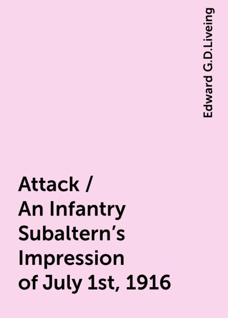 Attack / An Infantry Subaltern's Impression of July 1st, 1916, Edward G.D.Liveing