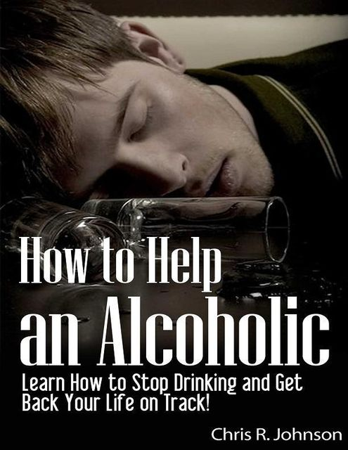 How to Help an Alcoholic: Learn How to Stop Drinking and Get Back Your Life on Track!, Chris Johnson