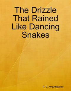 The Drizzle That Rained Like Dancing Snakes, R.S. Arrow Blackay