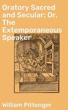 Oratory Sacred and Secular; Or, The Extemporaneous Speaker, William Pittenger
