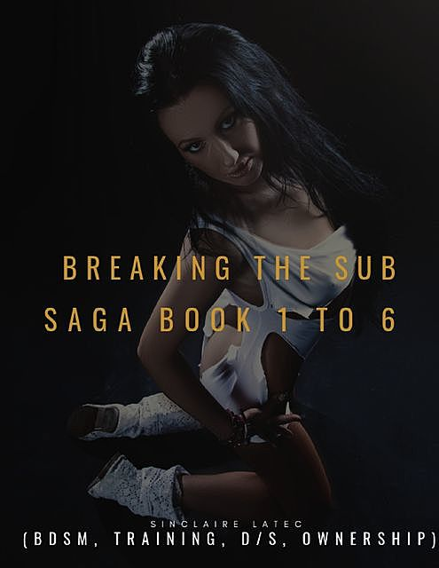 Breaking the Sub Saga Book 1 to 6 (Bdsm, Training, D/s, Ownership), Sinclaire Latec