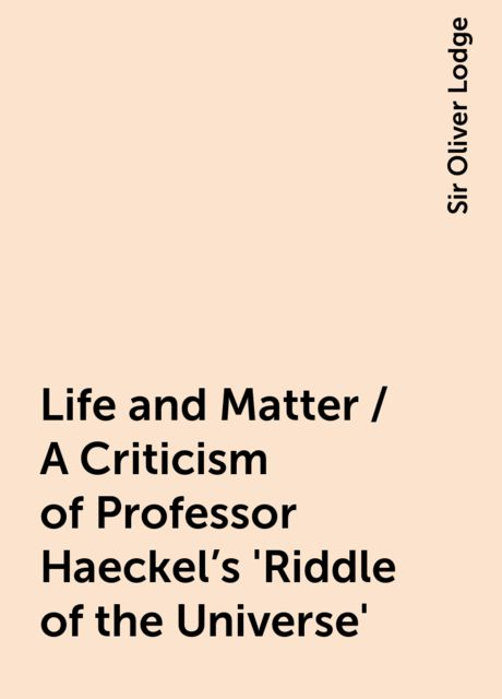Life and Matter / A Criticism of Professor Haeckel's 'Riddle of the Universe', Sir Oliver Lodge