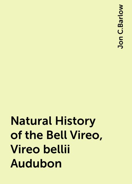 Natural History of the Bell Vireo, Vireo bellii Audubon, Jon C.Barlow