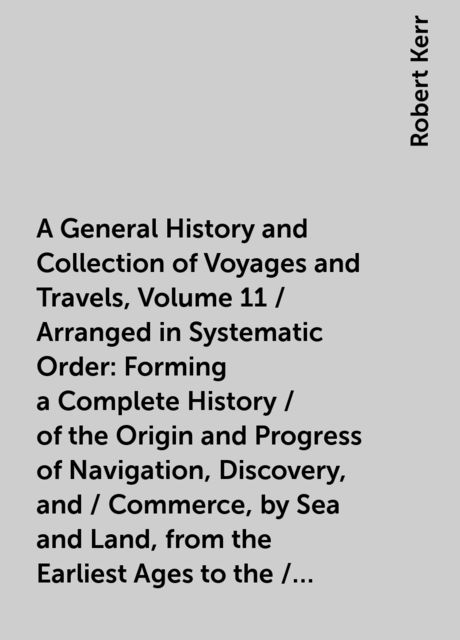 A General History and Collection of Voyages and Travels, Volume 11 / Arranged in Systematic Order: Forming a Complete History / of the Origin and Progress of Navigation, Discovery, and / Commerce, by Sea and Land, from the Earliest Ages to the / Present T, Robert Kerr