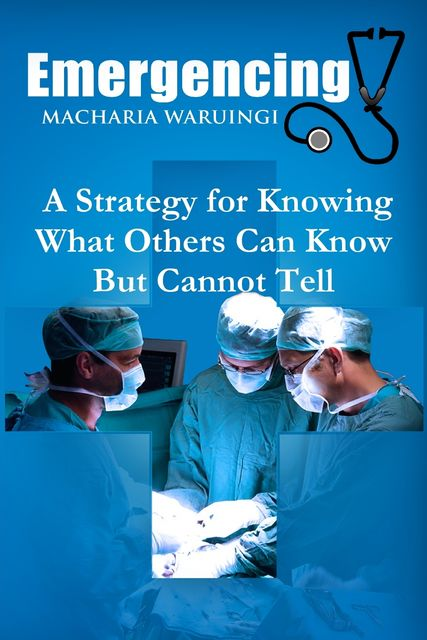 Emergencing: A Strategy for Knowing What Others Can Know But Cannot Tell, Macharia Waruingi