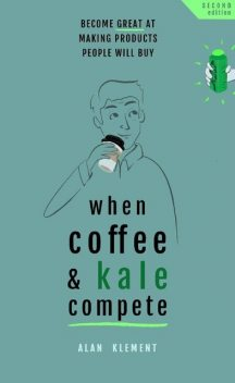 When Coffee and Kale Compete: Become great at making products people will buy, Alan Klement