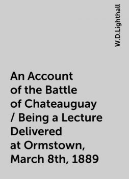 An Account of the Battle of Chateauguay / Being a Lecture Delivered at Ormstown, March 8th, 1889, W.D.Lighthall