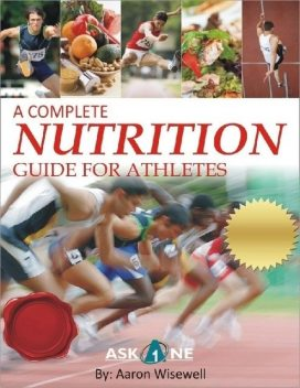 A Complete Nutrition Guide For Athletes, Aaron Wisewell
