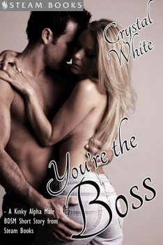 You're the Boss – A Kinky Alpha Male BDSM Short Story From Steam Books, Steam Books, Crystal White