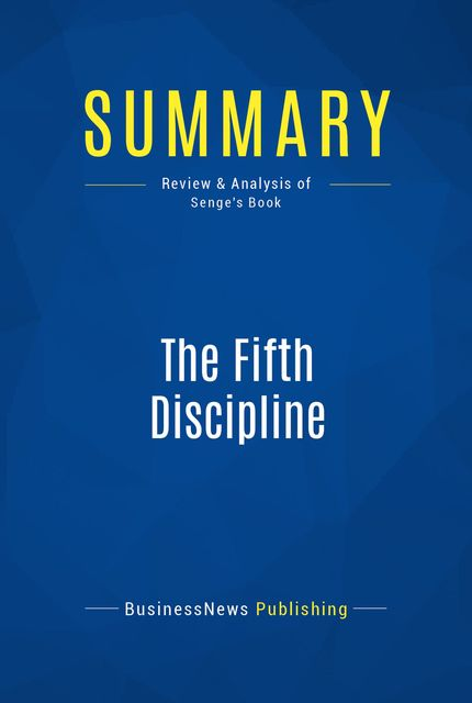 Summary : The Fifth Discipline – Peter Senge, BusinessNews Publishing