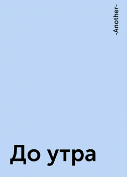 До утра, -Another-