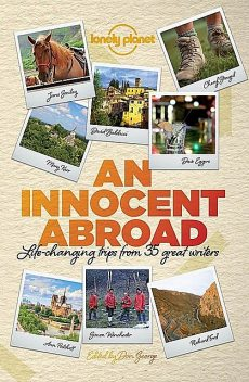 An Innocent Abroad: Life-changing Trips from 35 Great Writers (Lonely Planet Travel Literature), Dave Eggers, Alexander McCall Smith, Pico Iyer, Richard Ford, Jane Smiley, John Berendt