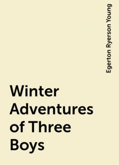 Winter Adventures of Three Boys, Egerton Ryerson Young