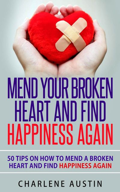 Mend Your Broken Heart And Find Happiness Again, Charlene Austin
