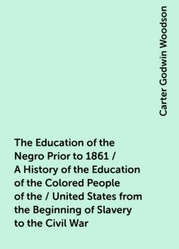 The Education of the Negro Prior to 1861 / A History of the Education of the Colored People of the / United States from the Beginning of Slavery to the Civil War, Carter Godwin Woodson