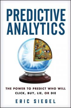 Predictive Analytics: The Power to Predict Who Will Click, Buy, Lie, or Die, Eric Siegel