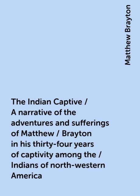 The Indian Captive / A narrative of the adventures and sufferings of Matthew / Brayton in his thirty-four years of captivity among the / Indians of north-western America, Matthew Brayton