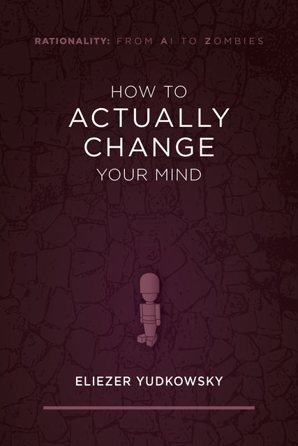 How to Actually Change Your Mind, Eliezer Yudkowsky