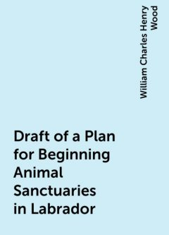 Draft of a Plan for Beginning Animal Sanctuaries in Labrador, William Charles Henry Wood