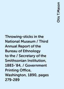 Throwing-sticks in the National Museum / Third Annual Report of the Bureau of Ethnology to the / Secretary of the Smithsonian Institution, 1883-'84, / Government Printing Office, Washington, 1890, pages 279-289, Otis T.Mason