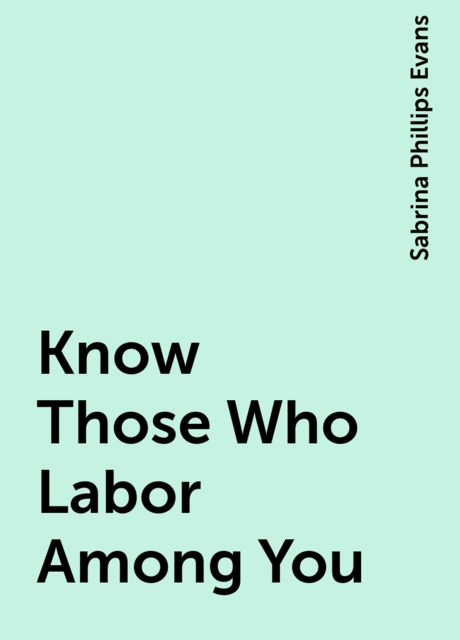 Know Those Who Labor Among You, Sabrina Phillips Evans