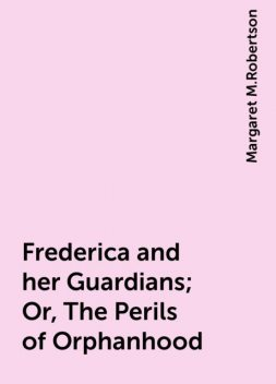 Frederica and her Guardians; Or, The Perils of Orphanhood, Margaret M.Robertson