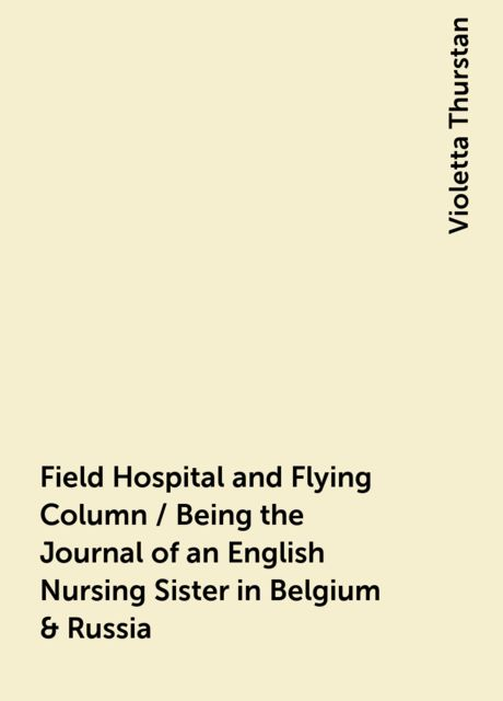 Field Hospital and Flying Column / Being the Journal of an English Nursing Sister in Belgium & Russia, Violetta Thurstan