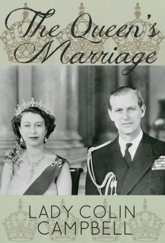 The Queen's Marriage: The behind-the-scenes story of the marriage of HM Queen Elizabeth II and Prince Philip, Duke of Edinburgh, Lady Colin Campbell