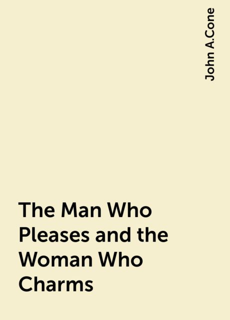 The Man Who Pleases and the Woman Who Charms, John A.Cone