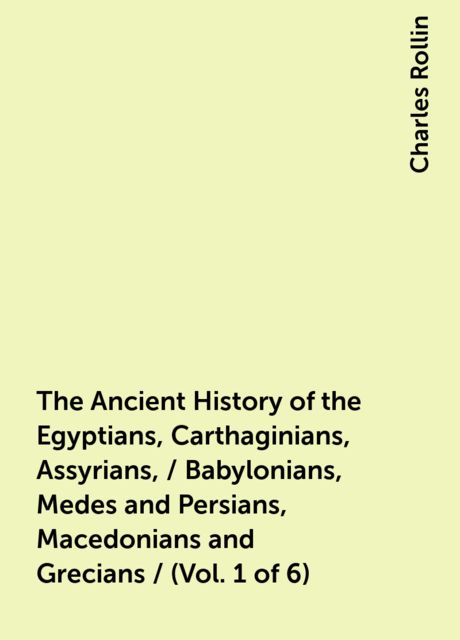 The Ancient History of the Egyptians, Carthaginians, Assyrians, / Babylonians, Medes and Persians, Macedonians and Grecians / (Vol. 1 of 6), Charles Rollin