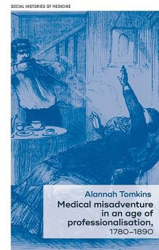 Medical misadventure in an age of professionalisation, 1780–1890, Alannah Tomkins