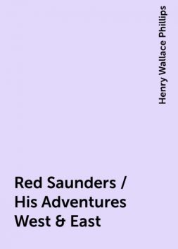 Red Saunders / His Adventures West & East, Henry Wallace Phillips