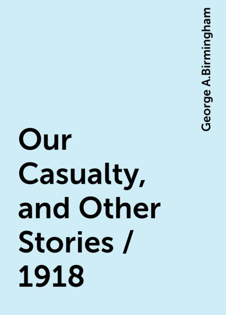 Our Casualty, and Other Stories / 1918, George A.Birmingham