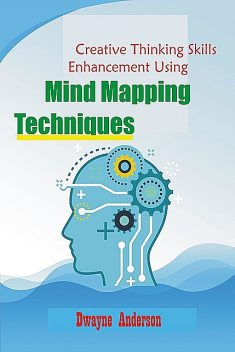 Creative Thinking Enhancement Skills Using Mind Mapping Techniques, Dwayne Anderson