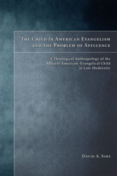 The Child in American Evangelicalism and the Problem of Affluence, David Sims
