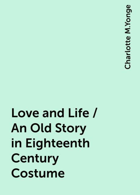 Love and Life / An Old Story in Eighteenth Century Costume, Charlotte M.Yonge