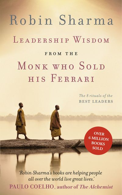Leadership Wisdom from the Monk Who Sold His Ferrari, Robin Sharma