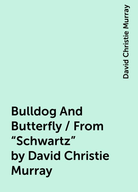 """Bulldog And Butterfly / From """"Schwartz"""" by David Christie Murray, David Christie Murray"""