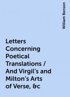 Letters Concerning Poetical Translations / And Virgil's and Milton's Arts of Verse, &c, William Benson