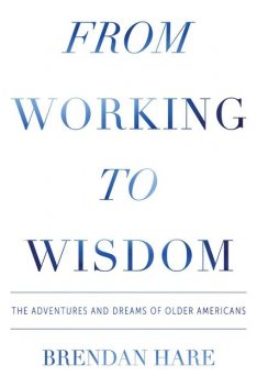 From Working to Wisdom: The Adventures and Dreams of Older Americans, Brendan Hare