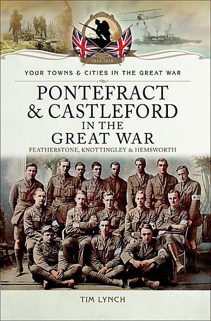 Pontefract and Castleford in the Great War, Tim Lynch