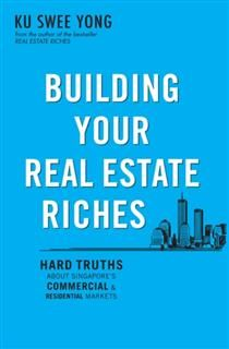 Building Your Real Estate Riches. Hard truths about Singapore's commercial & residential markets, Ku Swee Yong