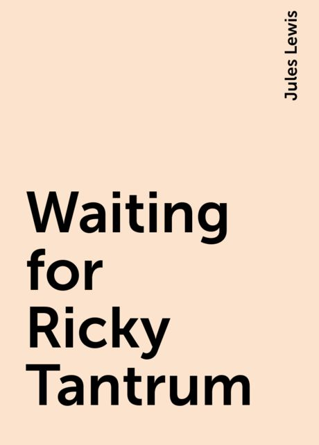 Waiting for Ricky Tantrum, Jules Lewis