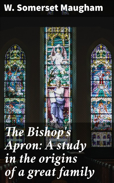 The Bishop's Apron: A study in the origins of a great family, William Somerset Maugham