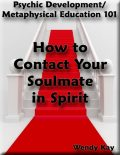 Psychic Development/Metaphysical Education 101 – How to Contact Your Soulmate in Spirit, Wendy Kay