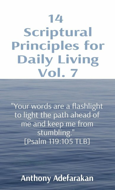 """14 Scriptural Principles for Daily Living Vol. 7: """"Your words are a flashlight to light the path ahead of me and keep me from stumbling."""" [Psalm 119, Anthony Adefarakan"""